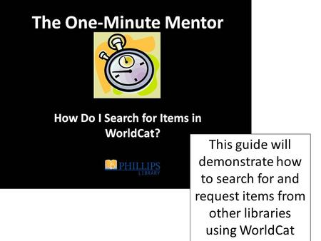 This guide will demonstrate how to search for and request items from other libraries using WorldCat.