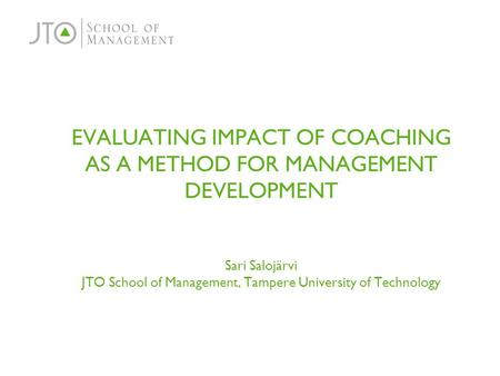 EVALUATING IMPACT OF COACHING AS A METHOD FOR MANAGEMENT DEVELOPMENT Sari Salojärvi JTO School of Management, Tampere University of Technology.
