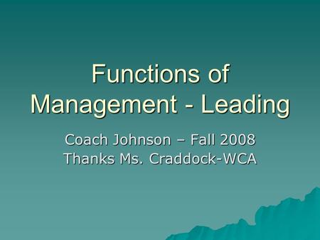Functions of Management - Leading Coach Johnson – Fall 2008 Thanks Ms. Craddock-WCA.