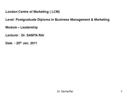 11Dr. Samta Rai1 London Centre of Marketing ( LCM) Level: Postgraduate Diploma in Business Management & Marketing Module – Leadership Lecturer : Dr. SAMTA.