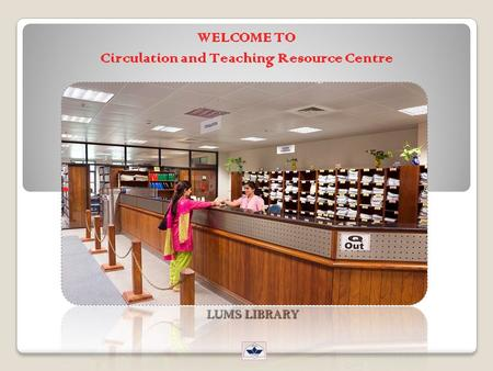 WELCOME TO Circulation and Teaching Resource Centre LUMS LIBRARY.