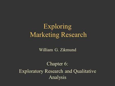 Exploring Marketing Research William G. Zikmund Chapter 6: Exploratory Research and Qualitative Analysis.
