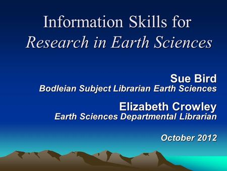 Information Skills for Research in Earth Sciences Sue Bird Bodleian Subject Librarian Earth Sciences Elizabeth Crowley Earth Sciences Departmental Librarian.