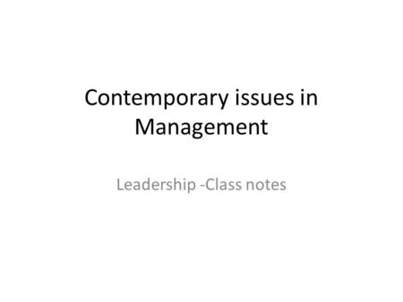 Contemporary issues in Management Leadership -Class notes.