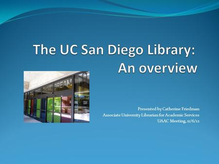 Presented by Catherine Friedman Associate University Librarian for Academic Services UAAC Meeting, 11/6/12.