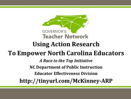 Using Action Research To Empower North Carolina Educators A Race to the Top Initiative NC Department of Public Instruction Educator Effectiveness Division.