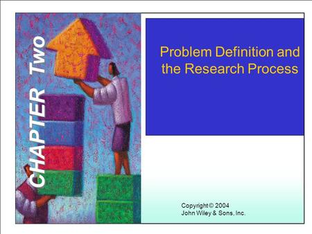 Learning Objectives Problem Definition and the Research Process Copyright © 2004 John Wiley & Sons, Inc. CHAPTER Two.
