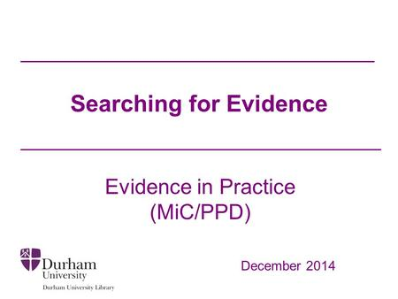 Searching for Evidence Evidence in Practice (MiC/PPD) December 2014.