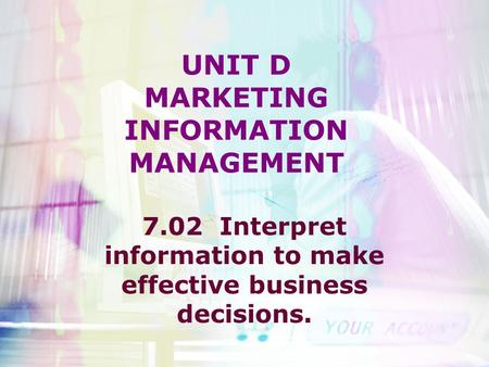 UNIT D MARKETING INFORMATION MANAGEMENT 7.02 Interpret information to make effective business decisions.