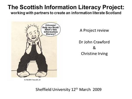 The Scottish Information Literacy Project: working with partners to create an information literate Scotland A Project review Dr John Crawford & Christine.