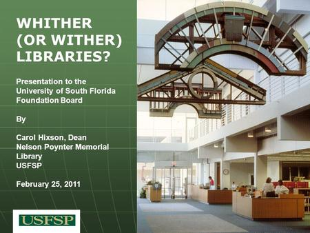 WHITHER (OR WITHER) LIBRARIES? Presentation to the University of South Florida Foundation Board By Carol Hixson, Dean Nelson Poynter Memorial Library USFSP.