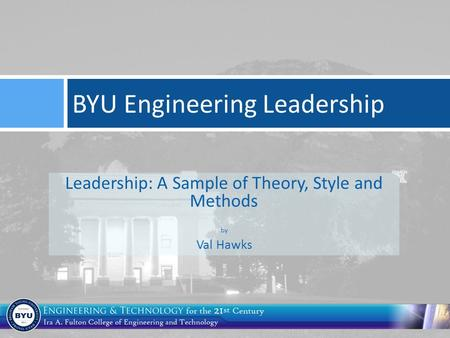 Leadership: A Sample of Theory, Style and Methods by Val Hawks BYU Engineering Leadership.