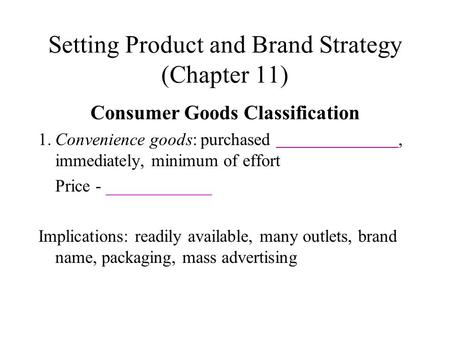 Setting Product and Brand Strategy (Chapter 11) Consumer Goods Classification 1.Convenience goods: purchased, immediately, minimum of effort Price - ____________.