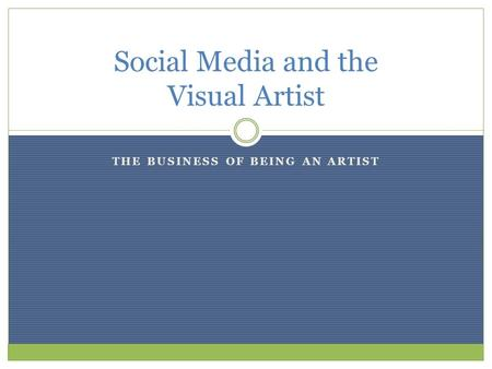 THE BUSINESS OF BEING AN ARTIST Social Media and the Visual Artist.