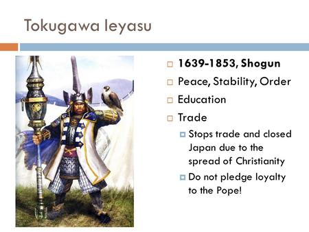 Tokugawa Ieyasu  1639-1853, Shogun  Peace, Stability, Order  Education  Trade  Stops trade and closed Japan due to the spread of Christianity  Do.
