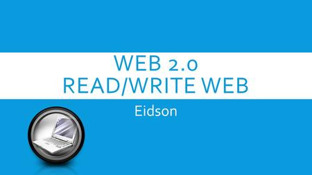 WEB 2.0 READ/WRITE WEB Eidson. WORLD WIDE WEB  Sir Tim Berners-Lee  World Wide Web Inventor-1989  Web 2.0 – The Read/Write Web.