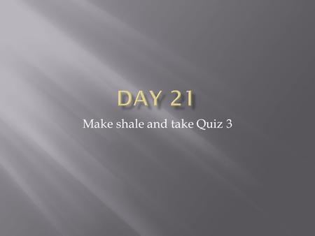 Make shale and take Quiz 3.  Compare your two sandstone samples and your shale sample.  How are the alike?  Both composed of particles  Both sedimentary.