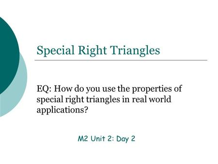 Special Right Triangles EQ: How do you use the properties of special right triangles in real world applications? M2 Unit 2: Day 2.