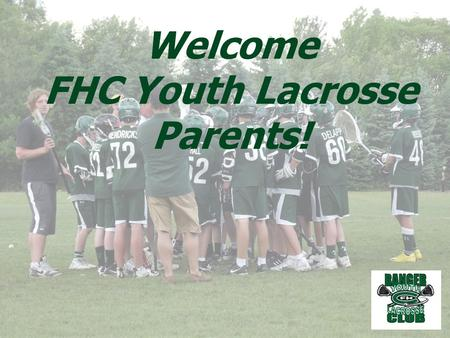 Welcome FHC Youth Lacrosse Parents!. 2014 BOARD MEMBERS George Rudolph- President Bob Nolan- Past President Patrick Rollins- Vice President Joan Koczenasz-