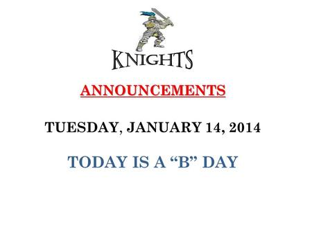 "ANNOUNCEMENTS ANNOUNCEMENTS TUESDAY, JANUARY 14, 2014 TODAY IS A ""B"" DAY."
