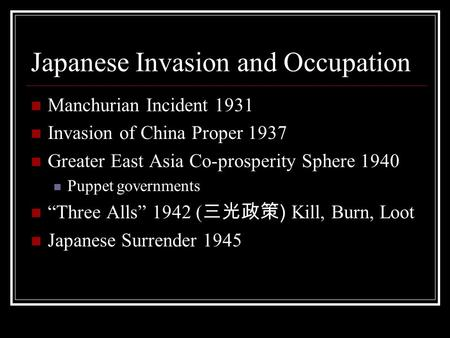 Japanese Invasion and Occupation Manchurian Incident 1931 Invasion of China Proper 1937 Greater East Asia Co-prosperity Sphere 1940 Puppet governments.