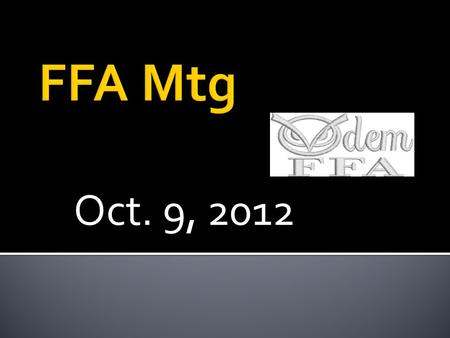 "Oct. 9, 2012.  President – "" Thank you. FFA Members, why are we here?"" 3 GAVEL TAPS, RISE ON THE THIRD  All Members in Unison – "" To practice brotherhood,"
