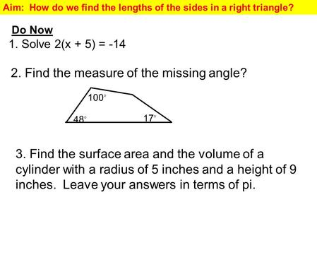 Aim: How do we find the lengths of the sides in a right triangle? Do Now 1. Solve 2(x + 5) = -14 2. Find the measure of the missing angle? 48 o 17 o 100.