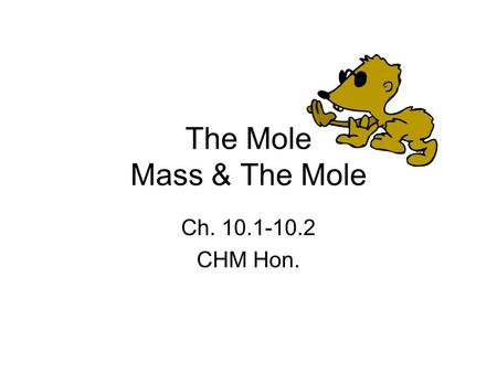 The Mole Mass & The Mole Ch. 10.1-10.2 CHM Hon.. How do you measure matter? Measure the amount by: –Counting –Mass –Volume.