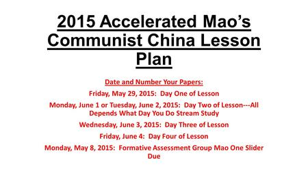 2015 Accelerated Mao's Communist China Lesson Plan Date <strong>and</strong> Number Your Papers: Friday, May 29, 2015: Day One of Lesson Monday, June 1 or Tuesday, June.