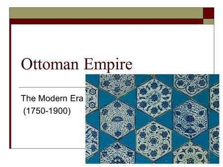 "Ottoman Empire The Modern Era (1750-1900). Remember the Ottomans?  Conquered Constantinople in 1453: Istanbul  ""Golden Age"" under Suleyman Magnificent."