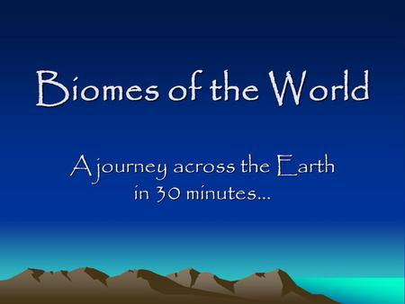 Biomes of the World A journey across the Earth in 30 minutes…