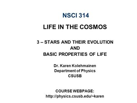 NSCI 314 LIFE IN THE COSMOS 3 – STARS AND THEIR EVOLUTION AND BASIC PROPERTIES OF LIFE Dr. Karen Kolehmainen Department of Physics CSUSB COURSE WEBPAGE: