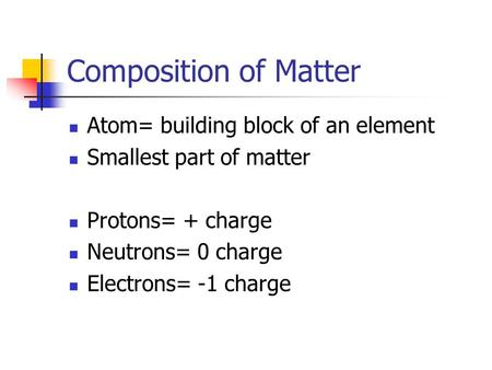Composition of Matter Atom= building block of an element Smallest part of matter Protons= + charge Neutrons= 0 charge Electrons= -1 charge.