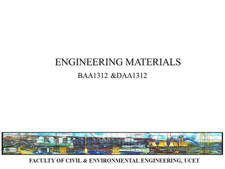 FACULTY OF CIVIL & ENVIRONMENTAL ENGINEERING, UCET ENGINEERING MATERIALS BAA1312 &DAA1312.
