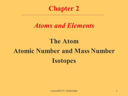 LecturePLUS Timberlake1 Chapter 2 Atoms and Elements The Atom Atomic Number and Mass Number Isotopes.