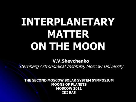 INTERPLANETARY MATTER ON THE MOON V.V.Shevchenko Sternberg Astronomical Institute, Moscow University THE SECOND MOSCOW SOLAR SYSTEM SYMPOSIUM MOONS OF.