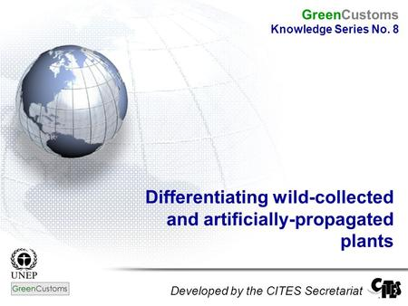 Differentiating wild-collected and artificially-propagated plants Developed by the CITES Secretariat GreenCustoms Knowledge Series No. 8.