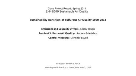 Class Project Report, Spring 2014 E 449/549 Sustainable Air Quality Sustainability Transition of Sulfurous Air Quality 1960-2013 Emissions and Causality.