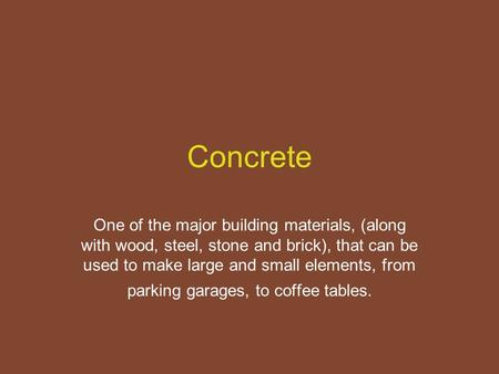 Concrete One of the major building materials, (along with wood, steel, stone and brick), that can be used to make large and small elements, from parking.