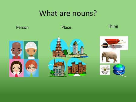 What are nouns? PersonPlace Thing. Animals are nouns.