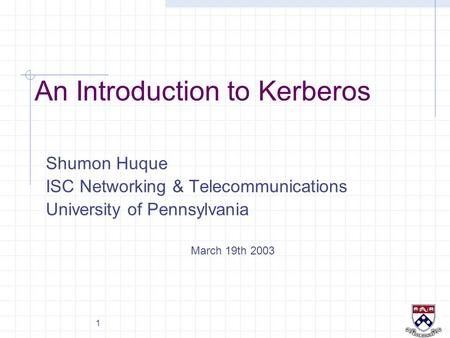 1 An Introduction to Kerberos Shumon Huque ISC Networking & Telecommunications University of Pennsylvania March 19th 2003.