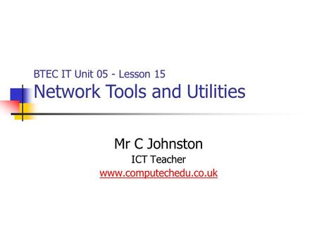 Mr C Johnston ICT Teacher www.computechedu.co.uk BTEC IT Unit 05 - Lesson 15 Network Tools and Utilities.