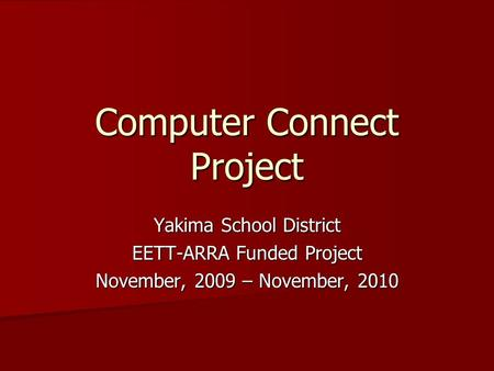Computer Connect Project Yakima School District EETT-ARRA Funded Project November, 2009 – November, 2010.