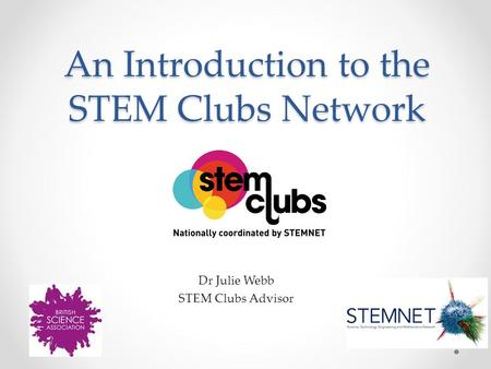 An Introduction to the STEM Clubs Network Dr Julie Webb STEM Clubs Advisor.