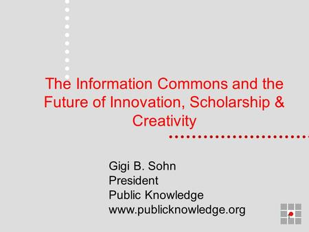 1 The Information Commons and the Future of Innovation, Scholarship & Creativity Gigi B. Sohn President Public Knowledge www.publicknowledge.org.