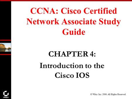 © Wiley Inc. 2006. All Rights Reserved. CHAPTER 4: Introduction to the Cisco IOS CCNA: Cisco Certified Network Associate Study Guide.