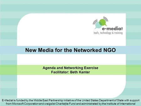 New Media for the Networked NGO Agenda and Networking Exercise Facilitator: Beth Kanter E-Mediat is funded by the Middle East Partnership Initiative of.