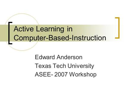 Active Learning in Computer-Based-Instruction Edward Anderson Texas Tech University ASEE- 2007 Workshop.
