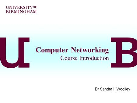 Computer Networking Course Introduction Dr Sandra I. Woolley.