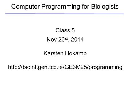Computer Programming for Biologists Class 5 Nov 20 st, 2014 Karsten Hokamp